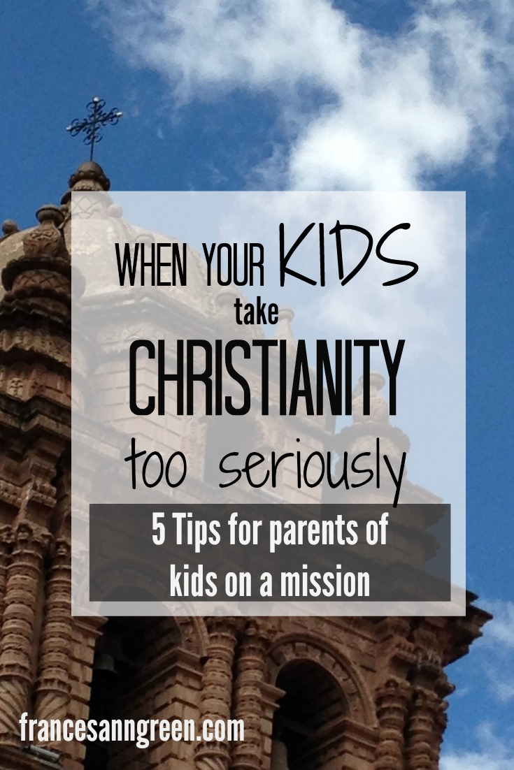 Do you think your kids may be taking Christianity too seriously? Here are 5 tips for parents for parents of kids on a mission.