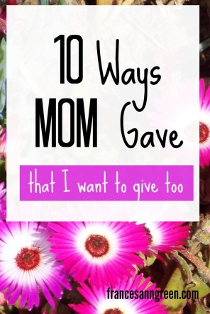 This Mother's Day I've made a list of 10 things that Mom gave, that I want to keep giving. They'll encourage you to keep giving too.